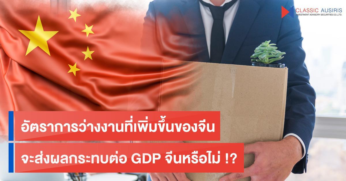 อัตราการว่างงานที่เพิ่มขึ้นของจีน จะส่งผลกระทบต่อ GDP จีนหรือไม่