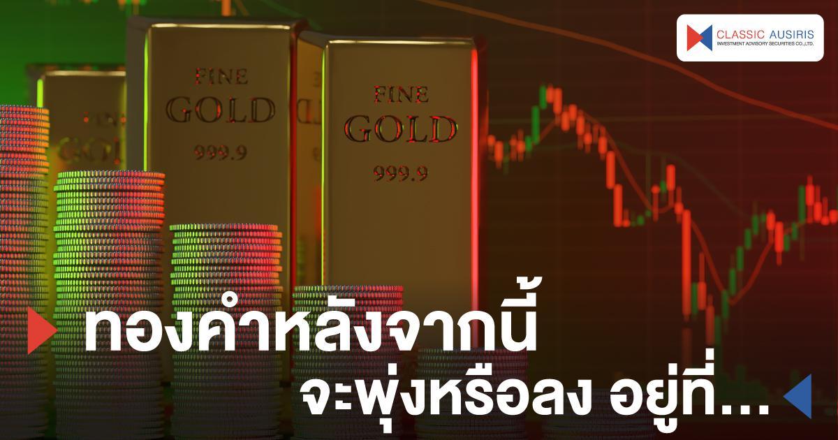 ทองคำหลังจากนี้จะพุ่งหรือลง อยู่ที่...