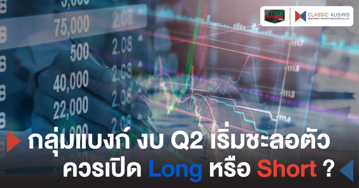 กลุ่มแบงก์ งบ Q2 เริ่มชะลอตัว ควรเปิด Long หรือ Short?